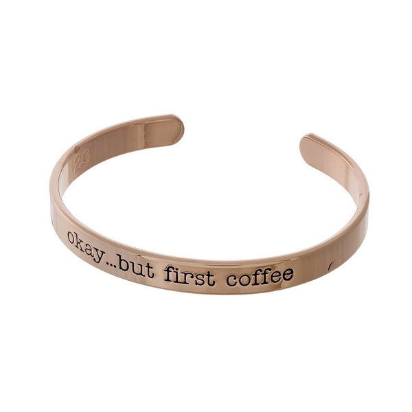 """Rose gold tone cuff bracelet stamped with """"okay... but first coffee."""""""