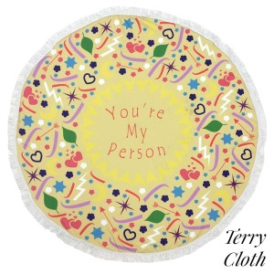 """'You're my person"""" printed terry cloth roundie beach towel with frayed edges. 100% cotton. Approximately 60"""" in diameter."""