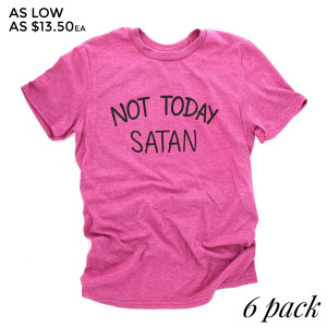 Not Today Satan - Short Sleeve Boutique Graphic Tee. These t-shirts are sold in a 6 pack. S:1 M:2 L:2 XL:1 Color: Berry 35% Cotton 65% Polyester